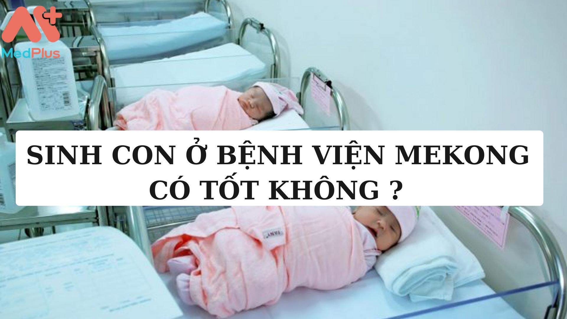 Sinh con ở Bệnh viện Mekong có tốt không ?